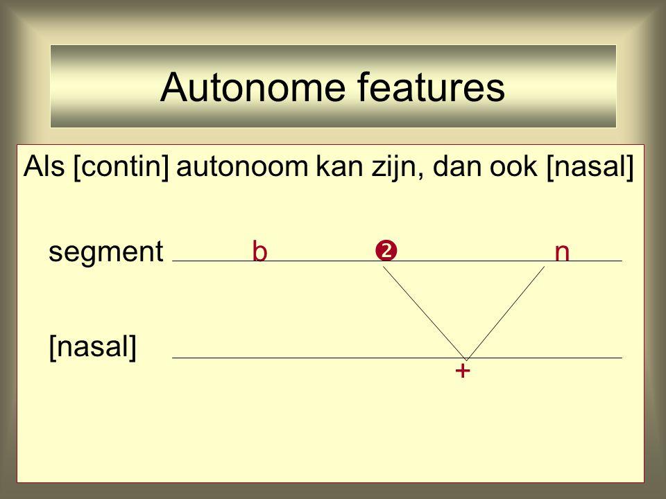 Autonome features Als [contin] autonoom kan zijn, dan ook [nasal]